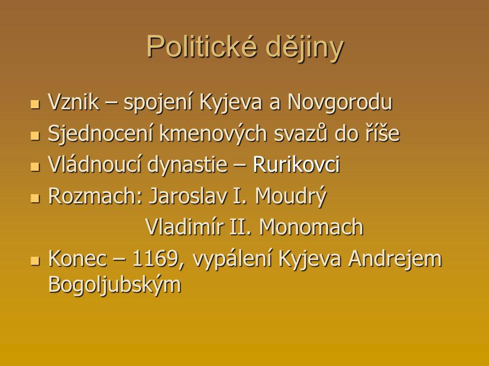 Politické dějiny Vznik – spojení Kyjeva a Novgorodu Sjednocení kmenových svazů do říše Vládnoucí dynastie – Rurikovci Rozmach: Jaroslav I. Moudrý Vlad