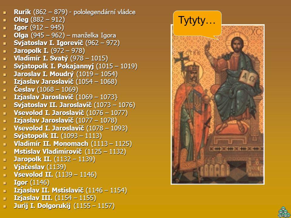 Rurik (862 – 879) - pololegendární vládce Oleg (882 – 912) Igor (912 – 945) Olga (945 – 962) – manželka Igora Svjatoslav I. Igorevič (962 – 972) Jarop