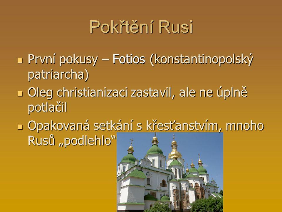 Pokřtění Rusi První pokusy – Fotios (konstantinopolský patriarcha) Oleg christianizaci zastavil, ale ne úplně potlačil Opakovaná setkání s křesťanství