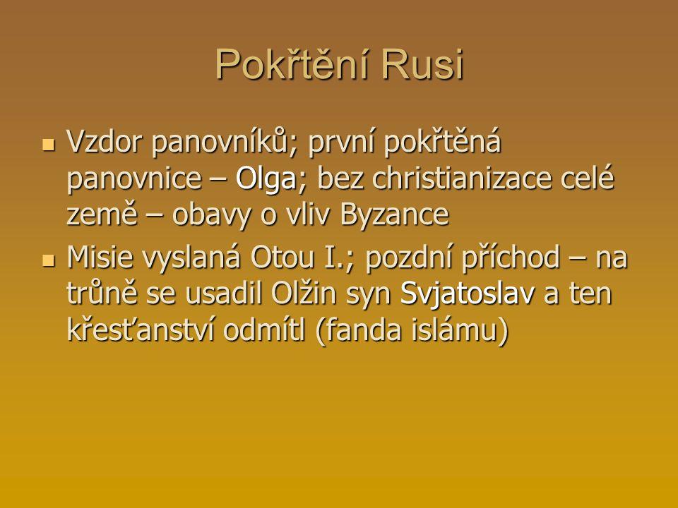 Pokřtění Rusi Vzdor panovníků; první pokřtěná panovnice – Olga; bez christianizace celé země – obavy o vliv Byzance Misie vyslaná Otou I.; pozdní příc