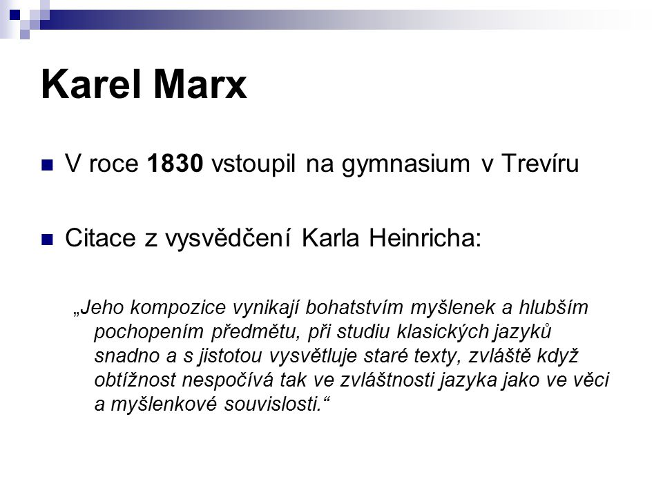 """Karel Marx V roce 1830 vstoupil na gymnasium v Trevíru Citace z vysvědčení Karla Heinricha: """"Jeho kompozice vynikají bohatstvím myšlenek a hlubším poc"""