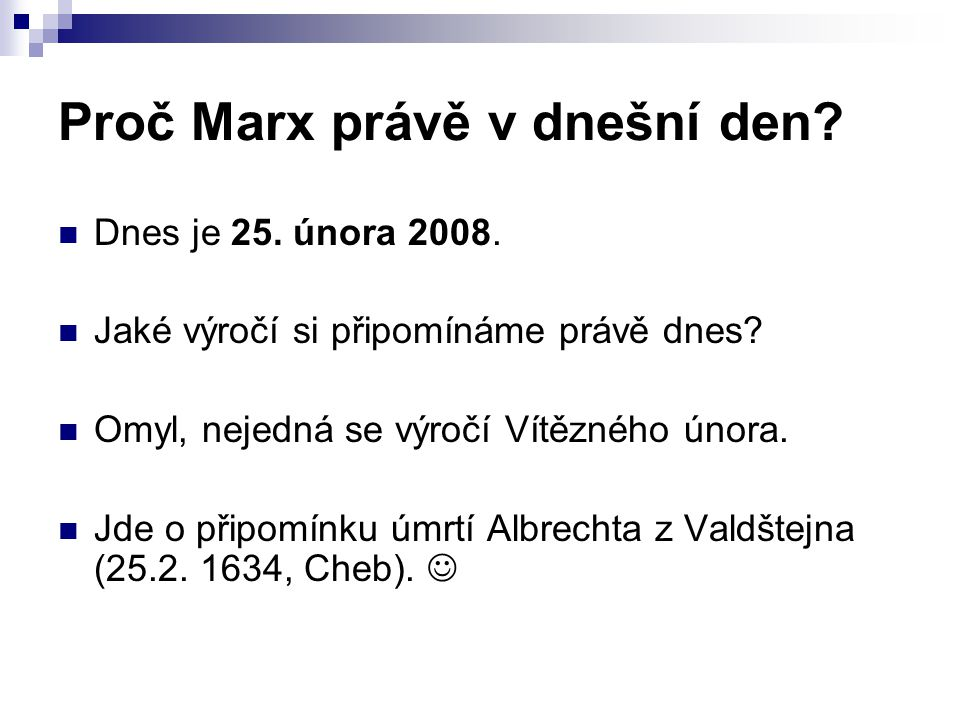 Proč Marx právě v dnešní den? Dnes je 25. února 2008. Jaké výročí si připomínáme právě dnes? Omyl, nejedná se výročí Vítězného února. Jde o připomínku