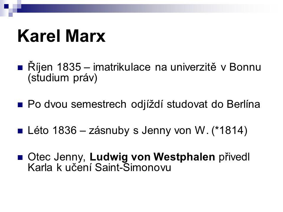 Karel Marx Říjen 1835 – imatrikulace na univerzitě v Bonnu (studium práv) Po dvou semestrech odjíždí studovat do Berlína Léto 1836 – zásnuby s Jenny v
