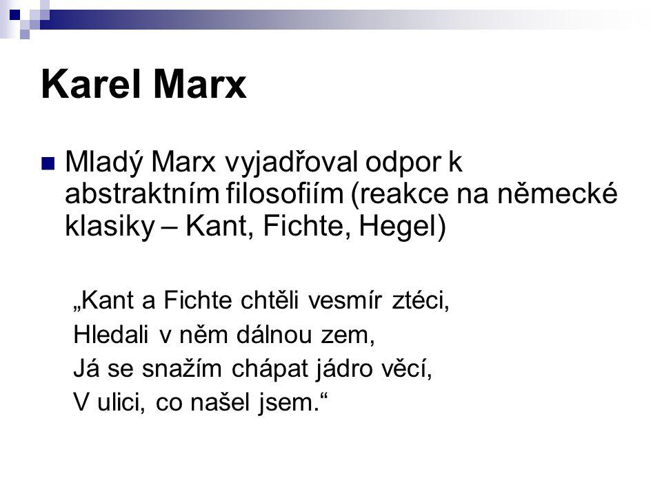 """Karel Marx Mladý Marx vyjadřoval odpor k abstraktním filosofiím (reakce na německé klasiky – Kant, Fichte, Hegel) """"Kant a Fichte chtěli vesmír ztéci,"""