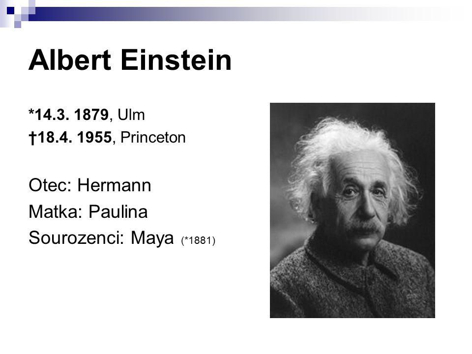 Albert Einstein *14.3. 1879, Ulm †18.4. 1955, Princeton Otec: Hermann Matka: Paulina Sourozenci: Maya (*1881)