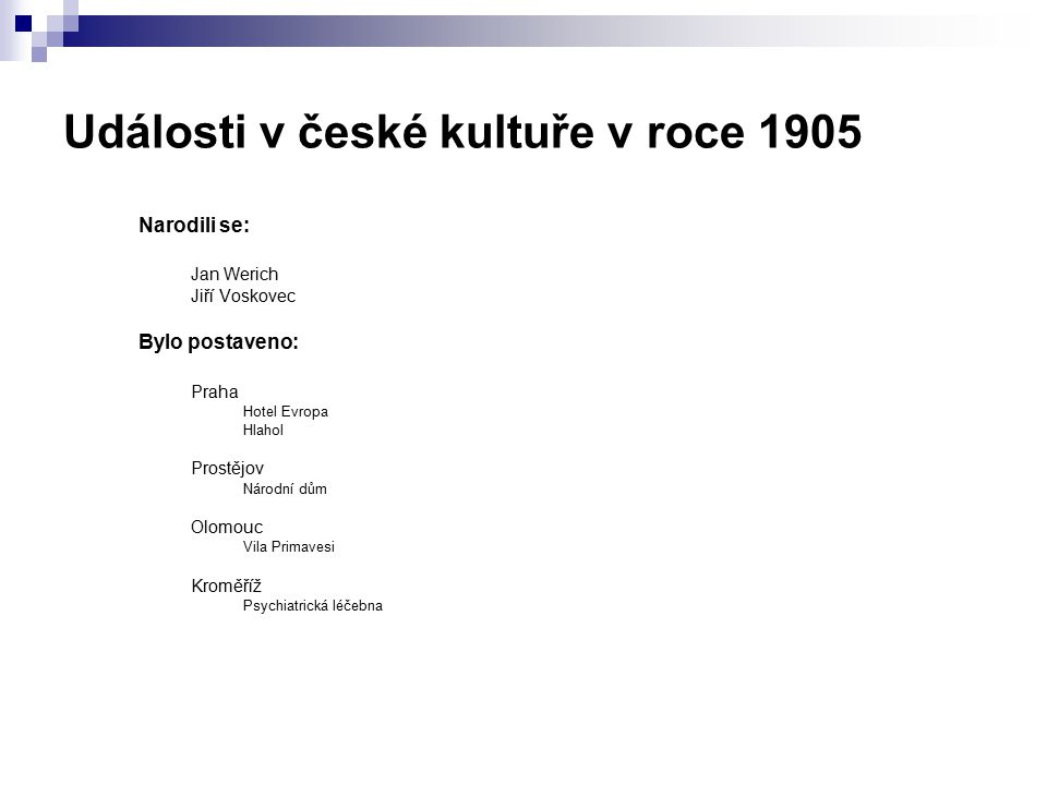 Události v české kultuře v roce 1905 Narodili se: Jan Werich Jiří Voskovec Bylo postaveno: Praha Hotel Evropa Hlahol Prostějov Národní dům Olomouc Vil