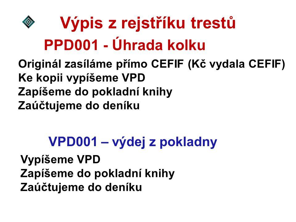 Originál zasíláme přímo CEFIF (Kč vydala CEFIF) Ke kopii vypíšeme VPD Zapíšeme do pokladní knihy Zaúčtujeme do deníku Výpis z rejstříku trestů PPD001