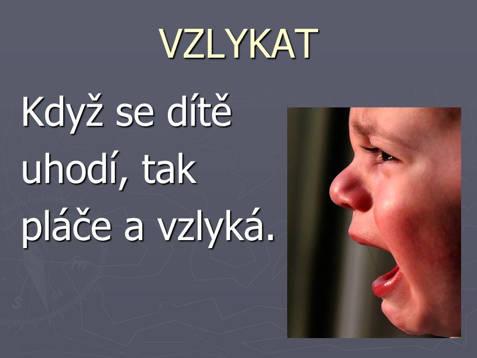 VZLYKAT Když se dítě uhodí, tak pláče a vzlyká.