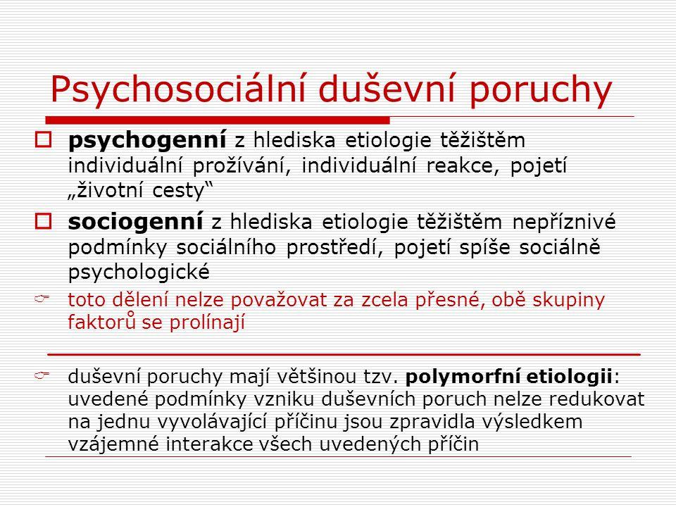 """Psychosociální duševní poruchy  psychogenní z hlediska etiologie těžištěm individuální prožívání, individuální reakce, pojetí """"životní cesty""""  socio"""