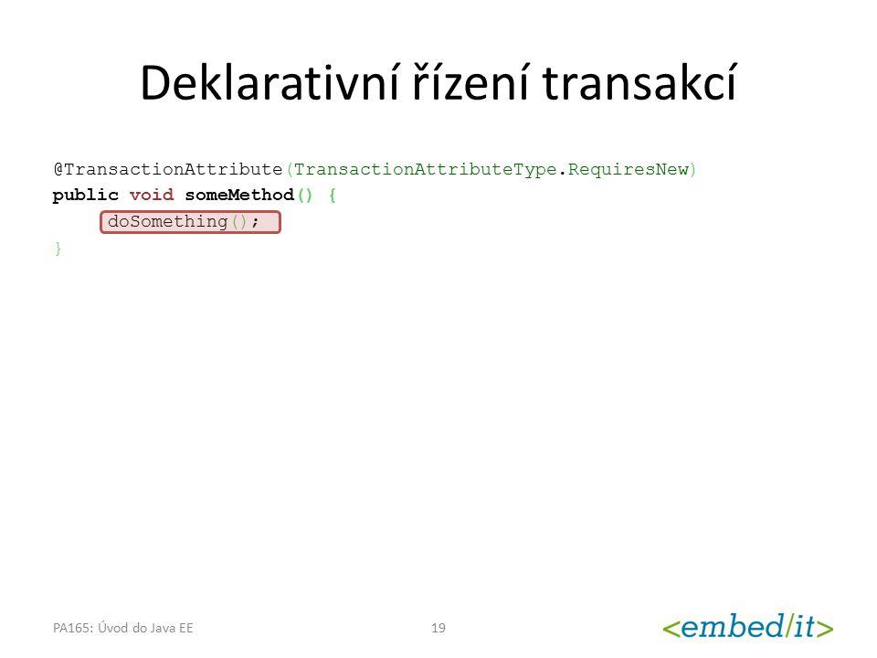 Deklarativní řízení transakcí @TransactionAttribute(TransactionAttributeType.RequiresNew) public void someMethod() { doSomething(); } PA165: Úvod do J