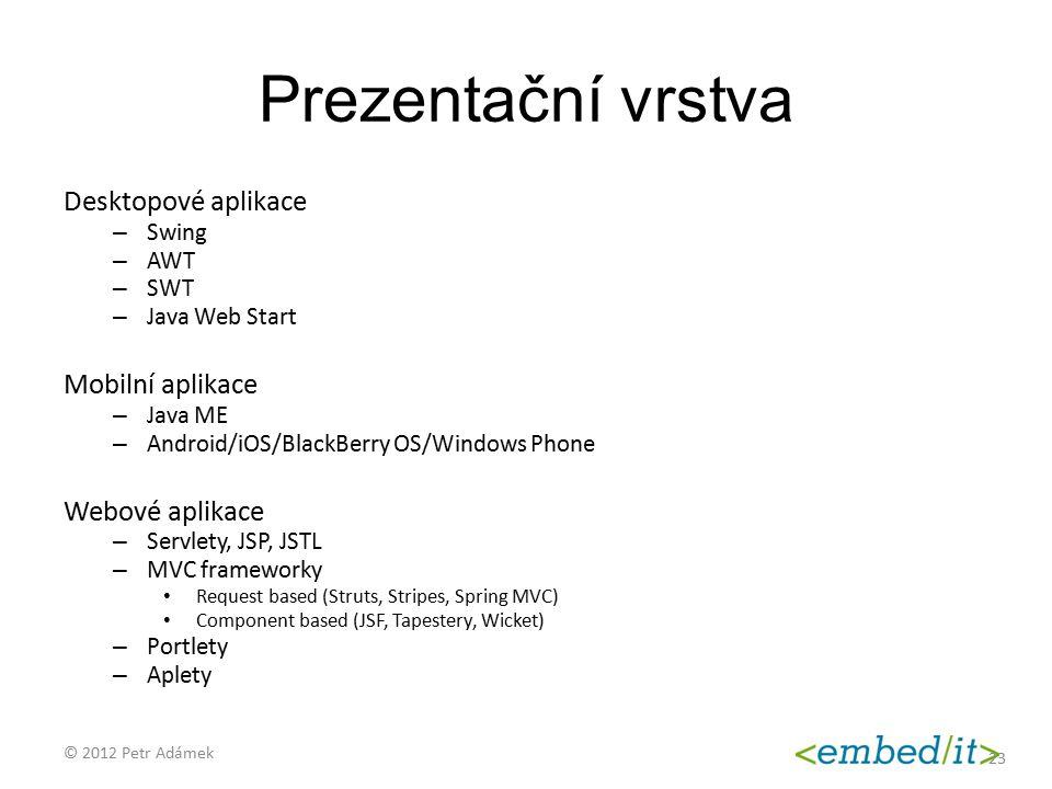 Prezentační vrstva Desktopové aplikace – Swing – AWT – SWT – Java Web Start Mobilní aplikace – Java ME – Android/iOS/BlackBerry OS/Windows Phone Webov