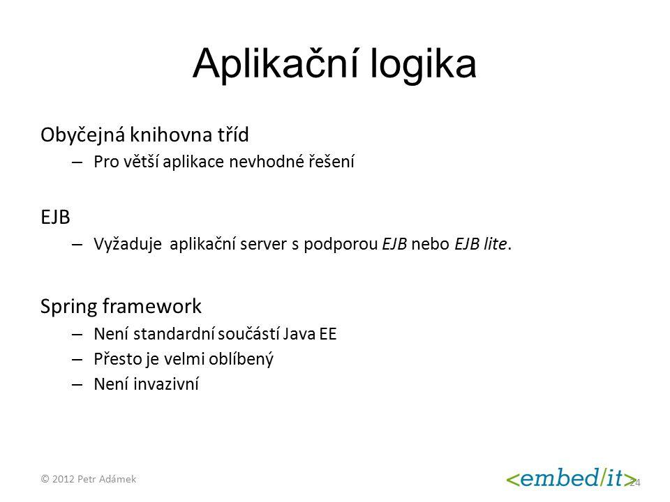 Aplikační logika Obyčejná knihovna tříd – Pro větší aplikace nevhodné řešení EJB – Vyžaduje aplikační server s podporou EJB nebo EJB lite. Spring fram