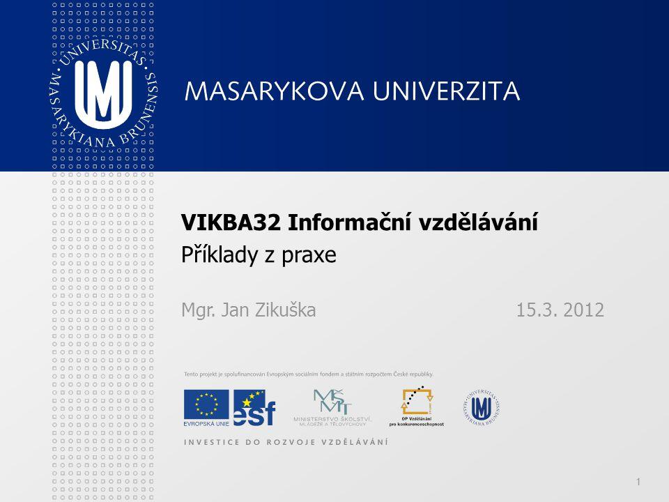 1 VIKBA32 Informační vzdělávání Příklady z praxe Mgr. Jan Zikuška15.3. 2012