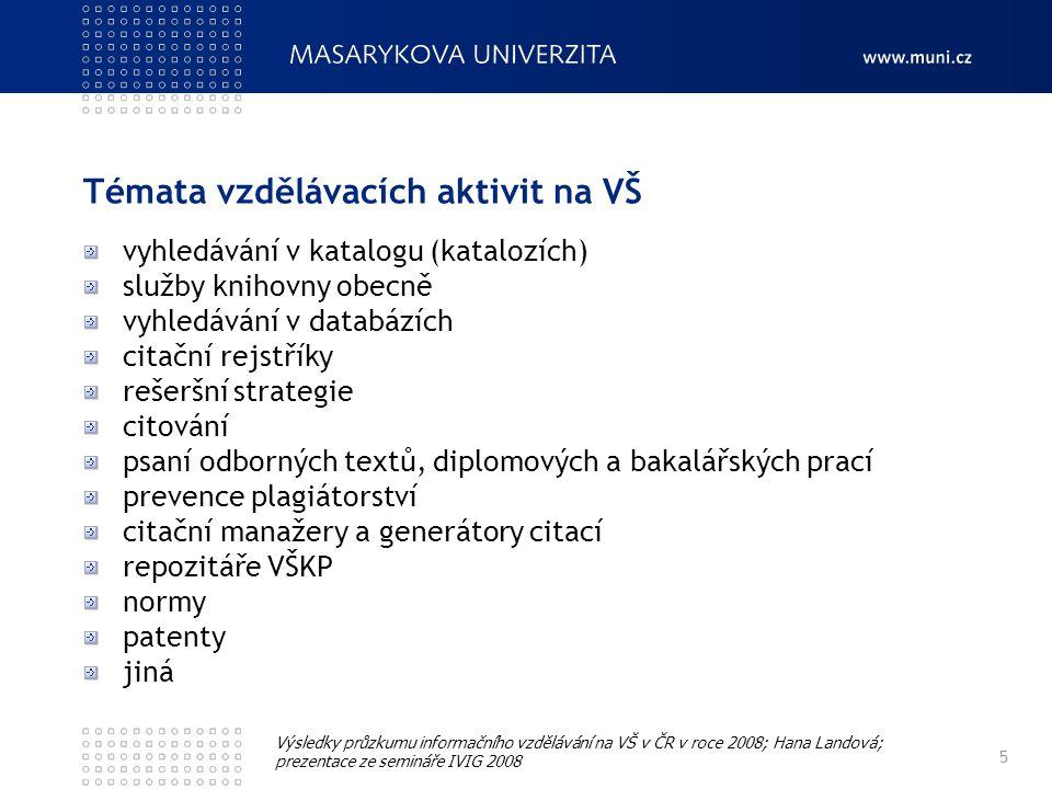 Témata vzdělávacích aktivit na VŠ 5 Výsledky průzkumu informačního vzdělávání na VŠ v ČR v roce 2008; Hana Landová; prezentace ze semináře IVIG 2008 vyhledávání v katalogu (katalozích) služby knihovny obecně vyhledávání v databázích citační rejstříky rešeršní strategie citování psaní odborných textů, diplomových a bakalářských prací prevence plagiátorství citační manažery a generátory citací repozitáře VŠKP normy patenty jiná