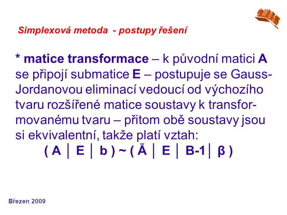 * matice transformace – k původní matici A se připojí submatice E – postupuje se Gauss- Jordanovou eliminací vedoucí od výchozího tvaru rozšířené matice soustavy k transfor- movanému tvaru – přitom obě soustavy jsou si ekvivalentní, takže platí vztah: ( A │ E │ b ) ~ ( Ẫ │ E │ B-1│ β ) Simplexová metoda - postupy řešení Březen 2009