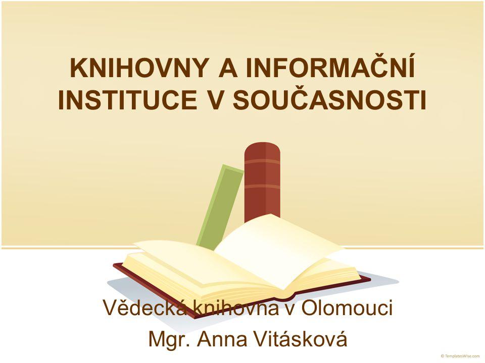KNIHOVNY A INFORMAČNÍ INSTITUCE V SOUČASNOSTI Vědecká knihovna v Olomouci Mgr. Anna Vitásková