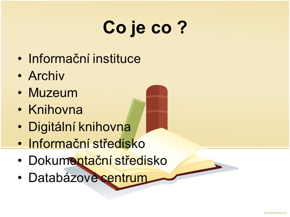 Co je co ? Informační instituce Archiv Muzeum Knihovna Digitální knihovna Informační středisko Dokumentační středisko Databázové centrum