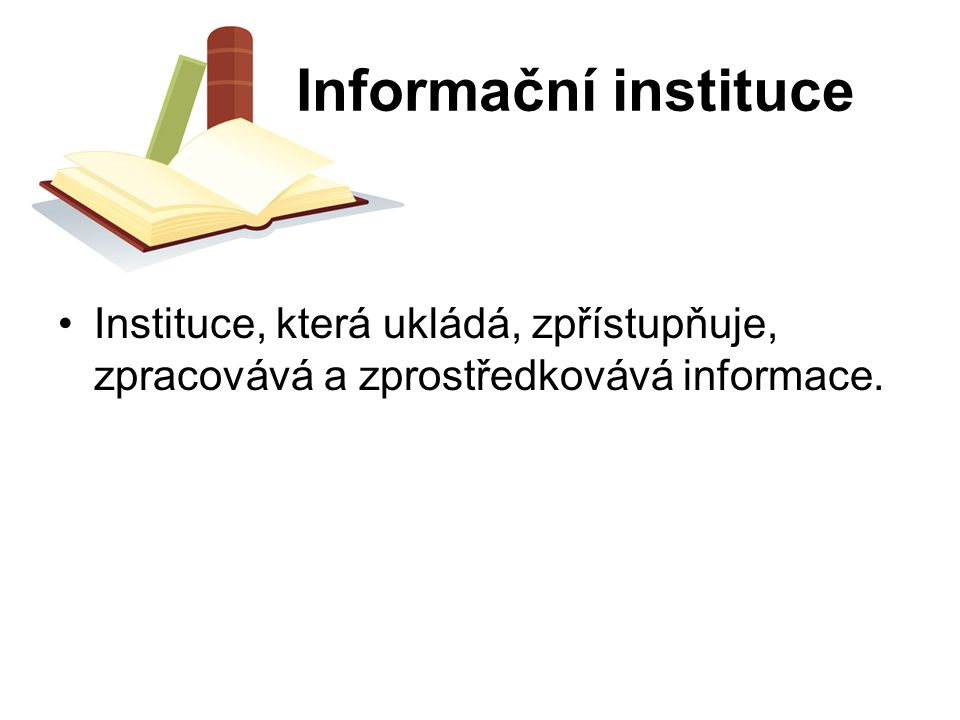 Informační instituce Instituce, která ukládá, zpřístupňuje, zpracovává a zprostředkovává informace.