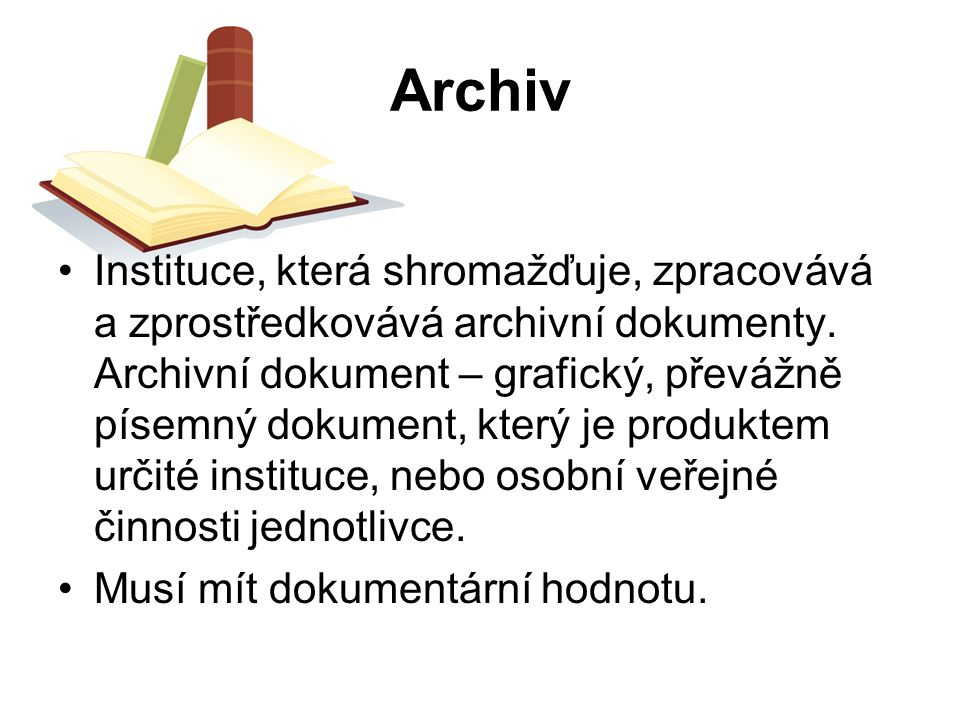 Archiv Instituce, která shromažďuje, zpracovává a zprostředkovává archivní dokumenty. Archivní dokument – grafický, převážně písemný dokument, který j