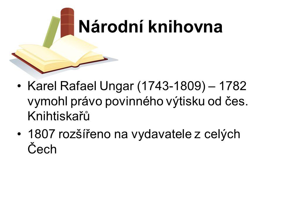 Národní knihovna Karel Rafael Ungar (1743-1809) – 1782 vymohl právo povinného výtisku od čes. Knihtiskařů 1807 rozšířeno na vydavatele z celých Čech