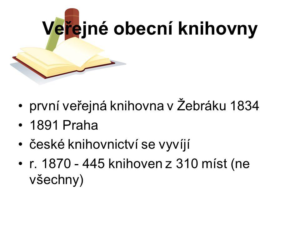 Veřejné obecní knihovny první veřejná knihovna v Žebráku 1834 1891 Praha české knihovnictví se vyvíjí r. 1870 - 445 knihoven z 310 míst (ne všechny)