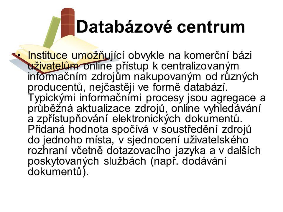 Databázové centrum Instituce umožňující obvykle na komerční bázi uživatelům online přístup k centralizovaným informačním zdrojům nakupovaným od různýc