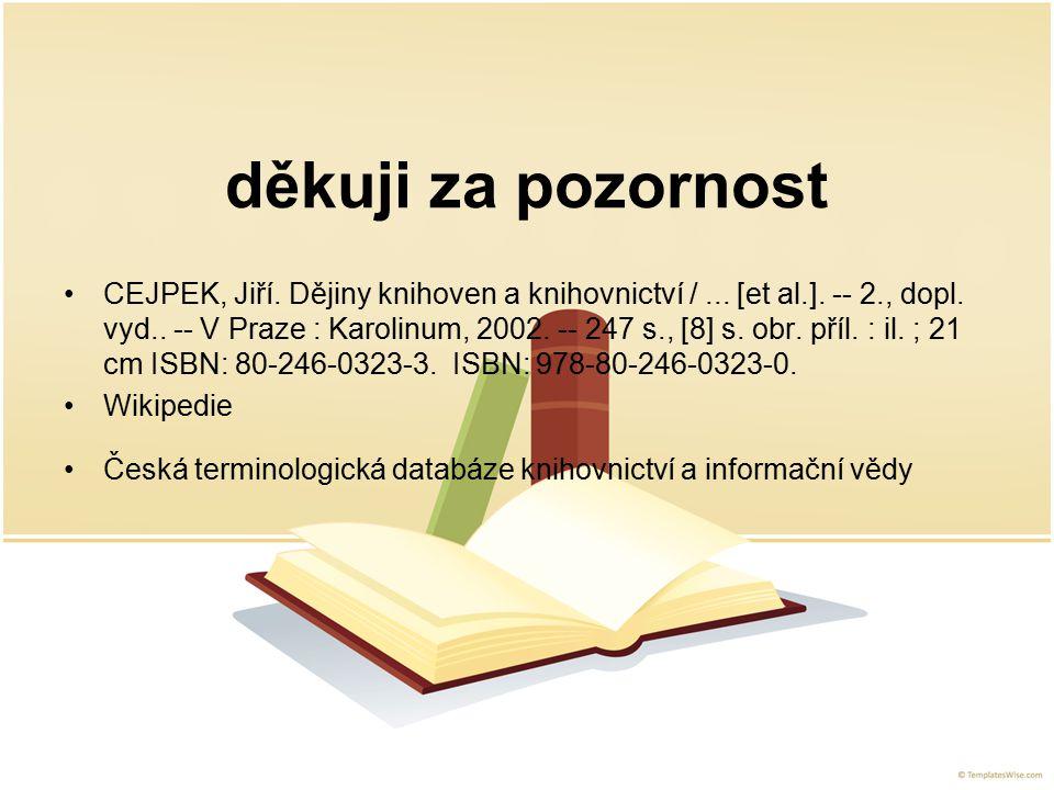 děkuji za pozornost CEJPEK, Jiří. Dějiny knihoven a knihovnictví /... [et al.]. -- 2., dopl. vyd.. -- V Praze : Karolinum, 2002. -- 247 s., [8] s. obr