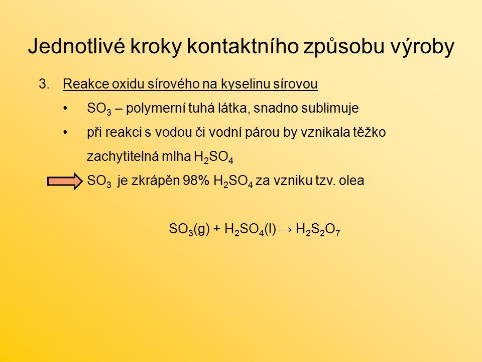 Jednotlivé kroky kontaktního způsobu výroby 3.Reakce oxidu sírového na kyselinu sírovou SO 3 – polymerní tuhá látka, snadno sublimuje při reakci s vodou či vodní párou by vznikala těžko zachytitelná mlha H 2 SO 4 SO 3 je zkrápěn 98% H 2 SO 4 za vzniku tzv.