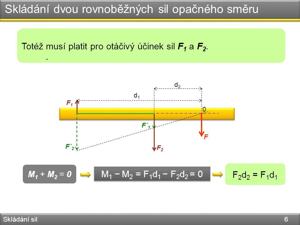 Skládání dvou rovnoběžných sil stejného směru Skládání sil 7 M 1 − M 2 = F 1 d 1 − F 2 d 2 = 0 M 1 + M 2 = 0 F 2 d 2 = F 1 d 1 0 F F1F1 F2F2 F´ 2 F´ 1 d1d1 d2d2 Najděte výslednici sil na základě předchozího výkladu.