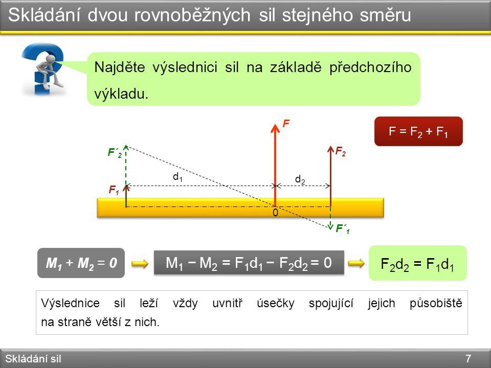 Skládání dvou rovnoběžných sil stejného směru Skládání sil 7 M 1 − M 2 = F 1 d 1 − F 2 d 2 = 0 M 1 + M 2 = 0 F 2 d 2 = F 1 d 1 0 F F1F1 F2F2 F´ 2 F´ 1