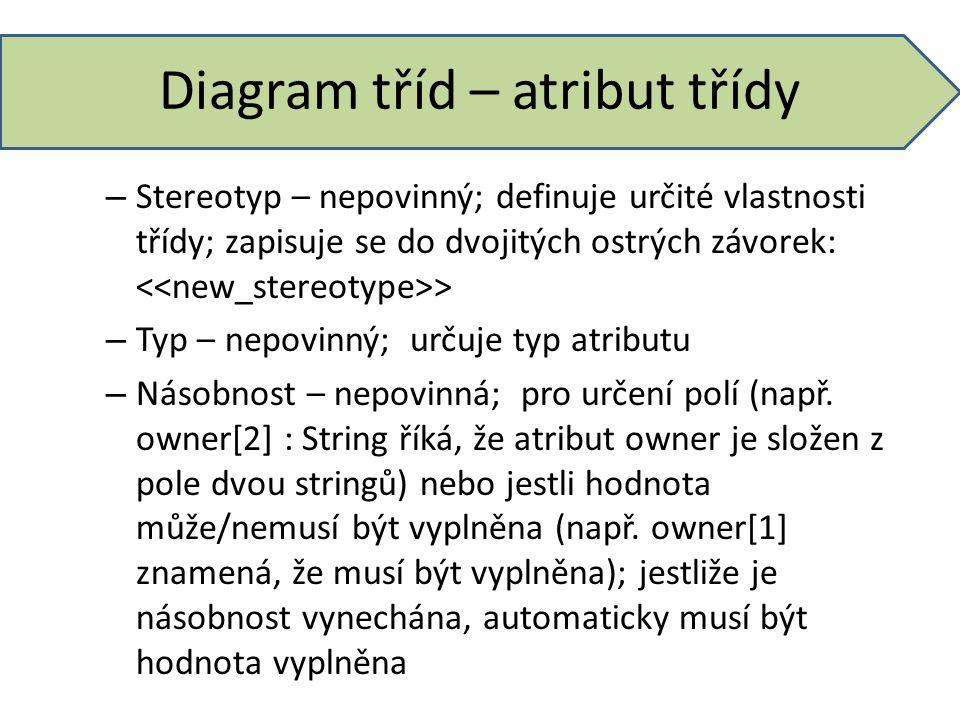 Diagram tříd – atribut třídy – Stereotyp – nepovinný; definuje určité vlastnosti třídy; zapisuje se do dvojitých ostrých závorek: > – Typ – nepovinný;