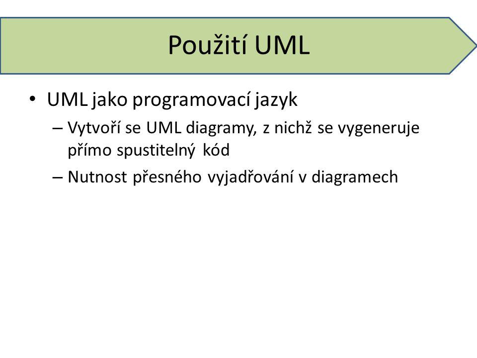 Použití UML UML jako programovací jazyk – Vytvoří se UML diagramy, z nichž se vygeneruje přímo spustitelný kód – Nutnost přesného vyjadřování v diagra