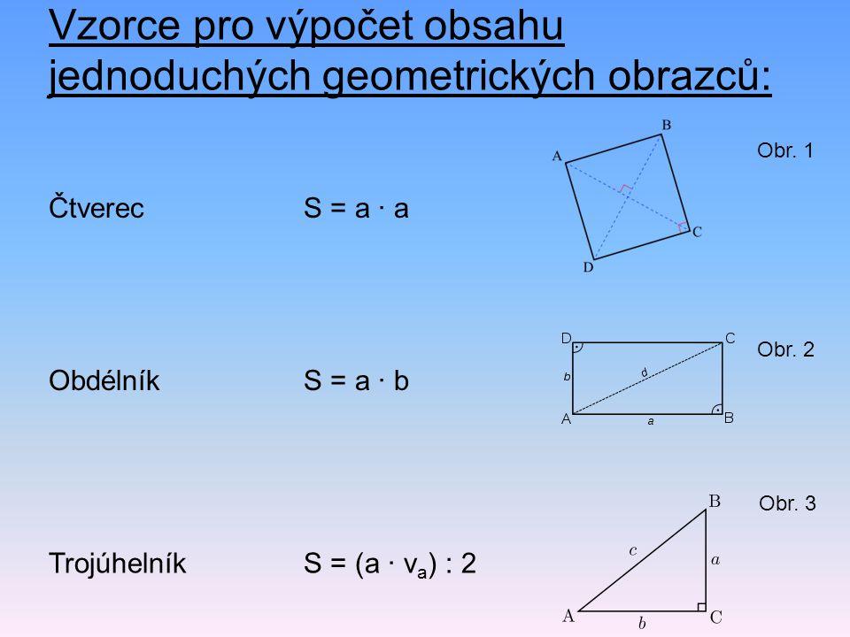 Vzorce pro výpočet obsahu jednoduchých geometrických obrazců: Čtverec S = a · a ObdélníkS = a · b Trojúhelník S = (a · v a ) : 2 Obr. 1 Obr. 2 Obr. 3