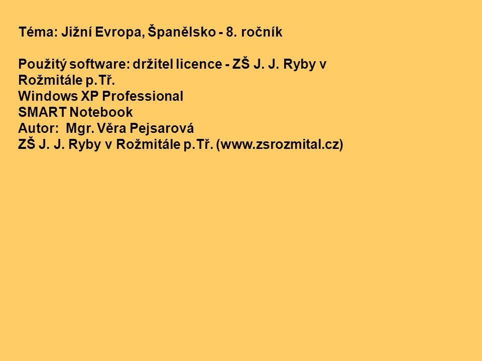 Téma: Jižní Evropa, Španělsko - 8. ročník Použitý software: držitel licence - ZŠ J. J. Ryby v Rožmitále p.Tř. Windows XP Professional SMART Notebook A