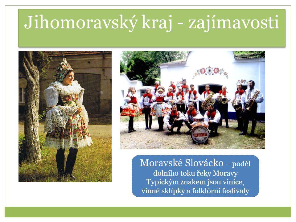 Jihomoravský kraj - zajímavosti Moravské Slovácko – podél dolního toku řeky Moravy Typickým znakem jsou vinice, vinné sklípky a folklórní festivaly