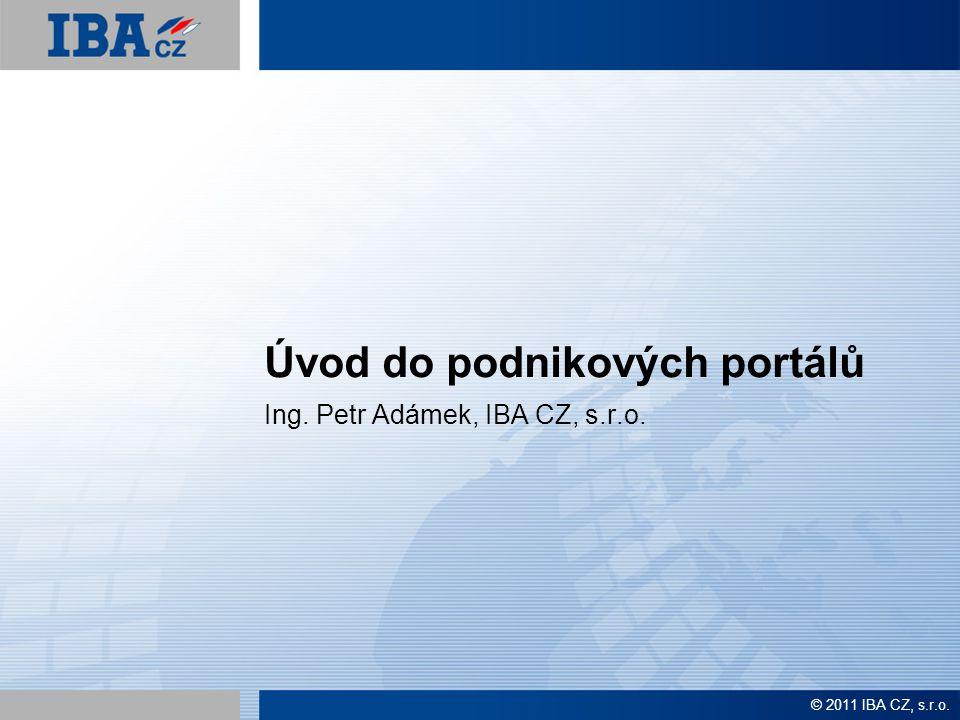 © 2011 IBA CZ, s.r.o. Úvod do podnikových portálů Ing. Petr Adámek, IBA CZ, s.r.o.