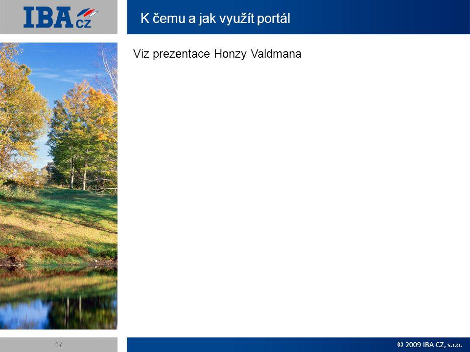 K čemu a jak využít portál Viz prezentace Honzy Valdmana © 2009 IBA CZ, s.r.o. 17