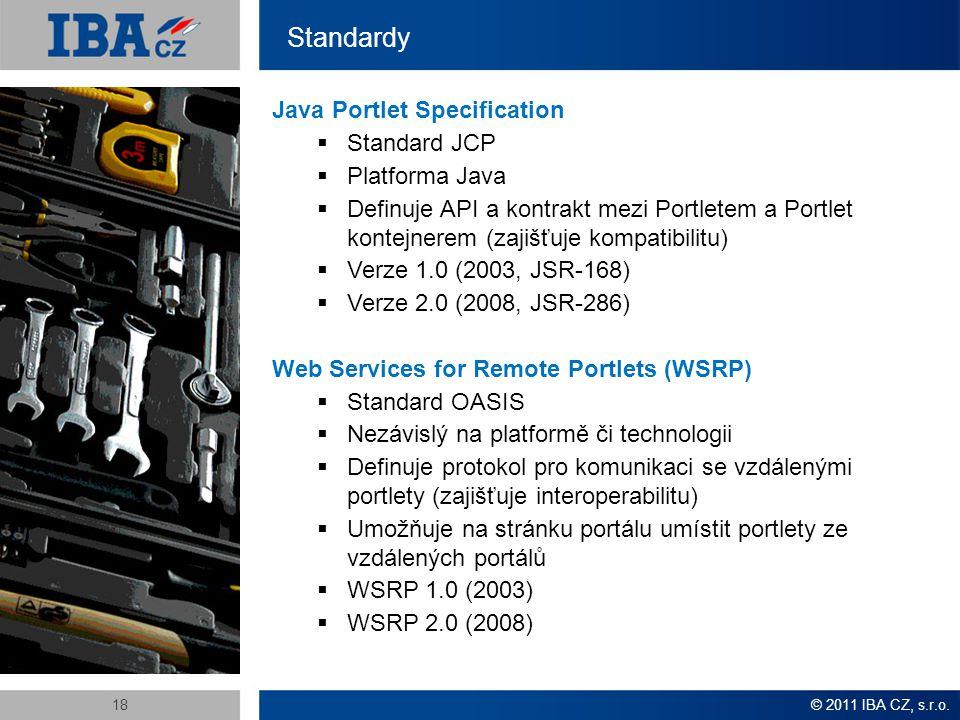 Standardy © 2011 IBA CZ, s.r.o.18 Java Portlet Specification  Standard JCP  Platforma Java  Definuje API a kontrakt mezi Portletem a Portlet kontejnerem (zajišťuje kompatibilitu)  Verze 1.0 (2003, JSR-168)  Verze 2.0 (2008, JSR-286) Web Services for Remote Portlets (WSRP)  Standard OASIS  Nezávislý na platformě či technologii  Definuje protokol pro komunikaci se vzdálenými portlety (zajišťuje interoperabilitu)  Umožňuje na stránku portálu umístit portlety ze vzdálených portálů  WSRP 1.0 (2003)  WSRP 2.0 (2008)