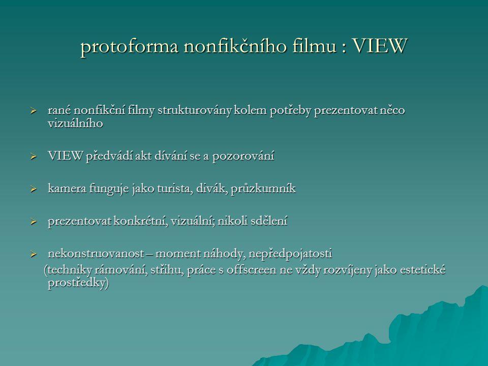 protoforma nonfikčního filmu : VIEW  rané nonfikční filmy strukturovány kolem potřeby prezentovat něco vizuálního  VIEW předvádí akt dívání se a pozorování  kamera funguje jako turista, divák, průzkumník  prezentovat konkrétní, vizuální; nikoli sdělení  nekonstruovanost – moment náhody, nepředpojatosti (techniky rámování, střihu, práce s offscreen ne vždy rozvíjeny jako estetické prostředky) (techniky rámování, střihu, práce s offscreen ne vždy rozvíjeny jako estetické prostředky)