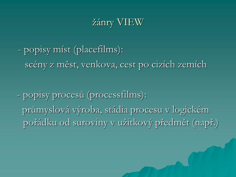 žánry VIEW - popisy míst (placefilms): - popisy míst (placefilms): scény z měst, venkova, cest po cizích zemích scény z měst, venkova, cest po cizích zemích - popisy procesů (processfilms): - popisy procesů (processfilms): průmyslová výroba, stádia procesu v logickém pořádku od suroviny v užitkový předmět (např.) průmyslová výroba, stádia procesu v logickém pořádku od suroviny v užitkový předmět (např.)
