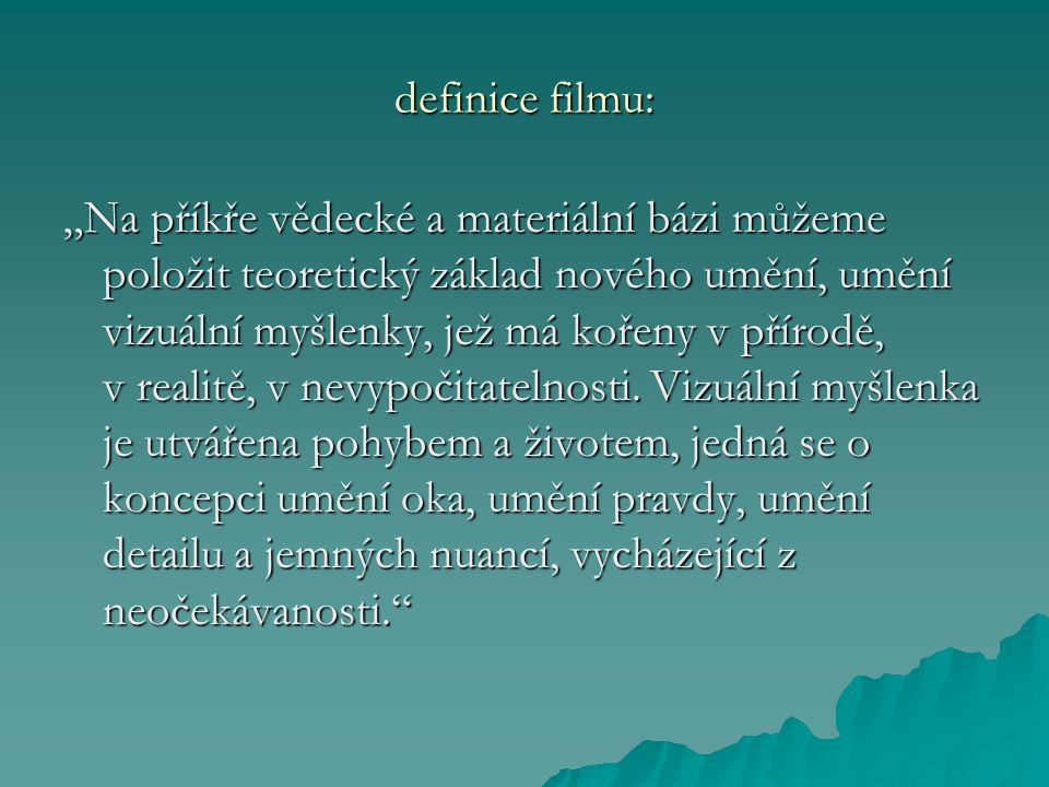 """definice filmu: """"Na příkře vědecké a materiální bázi můžeme položit teoretický základ nového umění, umění vizuální myšlenky, jež má kořeny v přírodě, v realitě, v nevypočitatelnosti."""