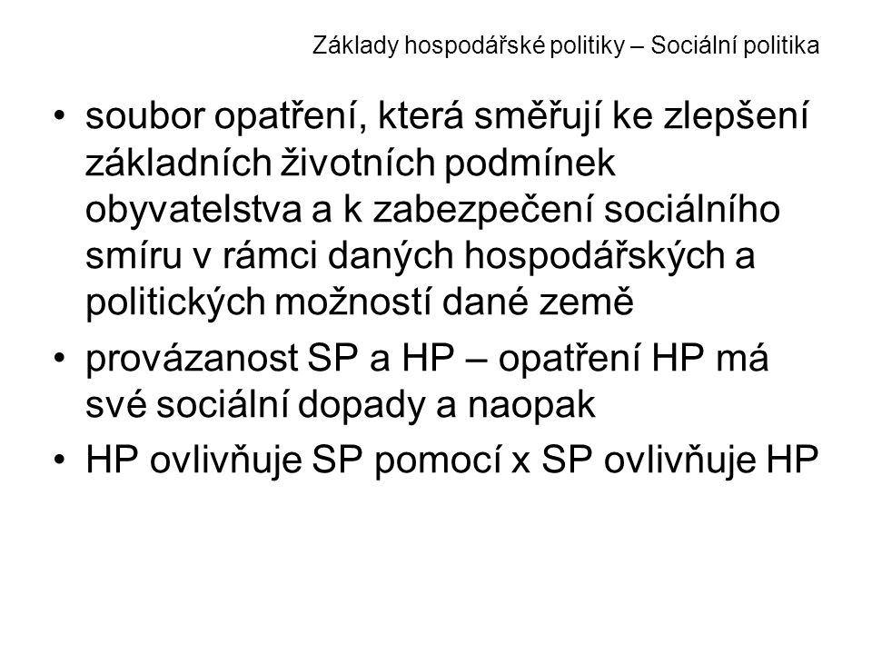 Základy hospodářské politiky – Sociální politika soubor opatření, která směřují ke zlepšení základních životních podmínek obyvatelstva a k zabezpečení sociálního smíru v rámci daných hospodářských a politických možností dané země provázanost SP a HP – opatření HP má své sociální dopady a naopak HP ovlivňuje SP pomocí x SP ovlivňuje HP