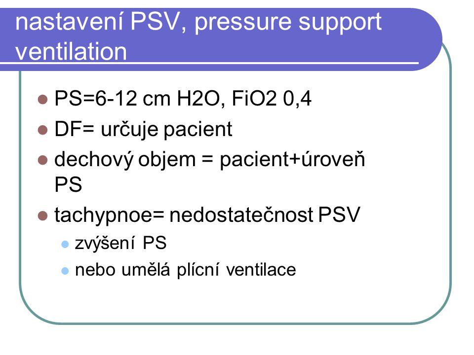 nastavení PSV, pressure support ventilation PS=6-12 cm H2O, FiO2 0,4 DF= určuje pacient dechový objem = pacient+úroveň PS tachypnoe= nedostatečnost PS