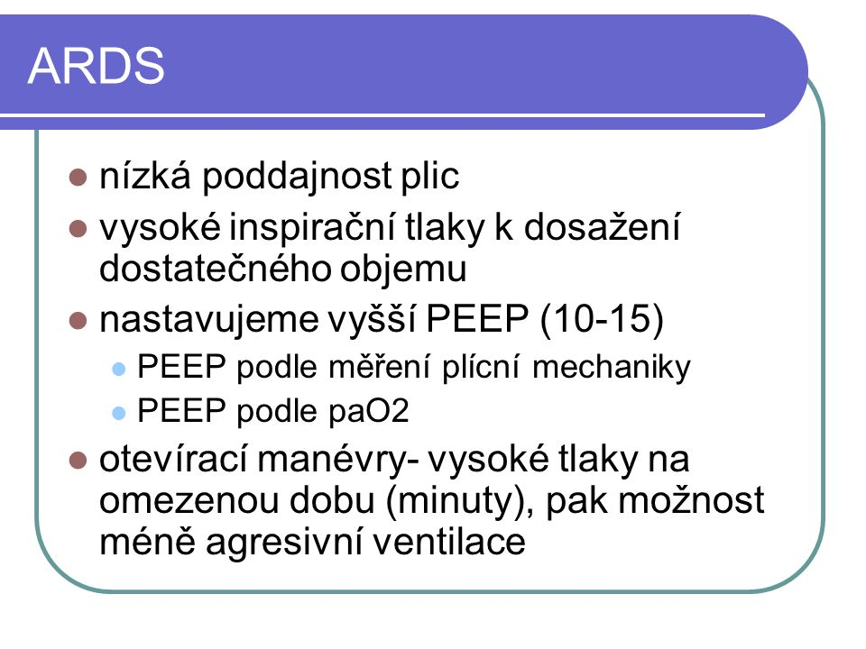 ARDS nízká poddajnost plic vysoké inspirační tlaky k dosažení dostatečného objemu nastavujeme vyšší PEEP (10-15) PEEP podle měření plícní mechaniky PE