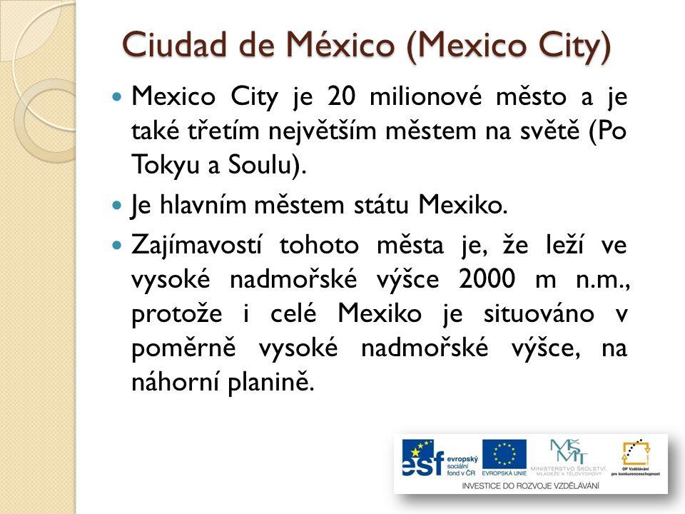 Ciudad de México (Mexico City) Mexico City je 20 milionové město a je také třetím největším městem na světě (Po Tokyu a Soulu). Je hlavním městem stát