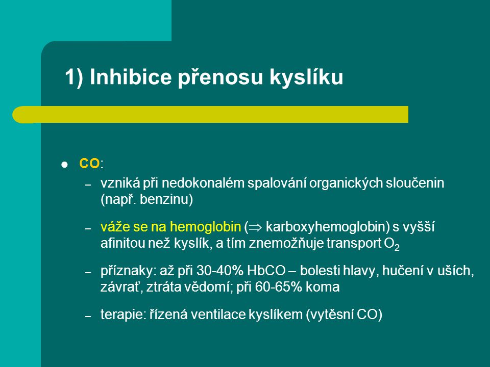 1) Inhibice přenosu kyslíku CO: – vzniká při nedokonalém spalování organických sloučenin (např. benzinu) – váže se na hemoglobin (  karboxyhemoglobin
