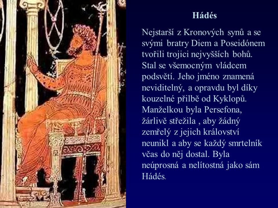 Hádés Nejstarší z Kronových synů a se svými bratry Diem a Poseidónem tvořili trojici nejvyšších bohů. Stal se všemocným vládcem podsvětí. Jeho jméno z