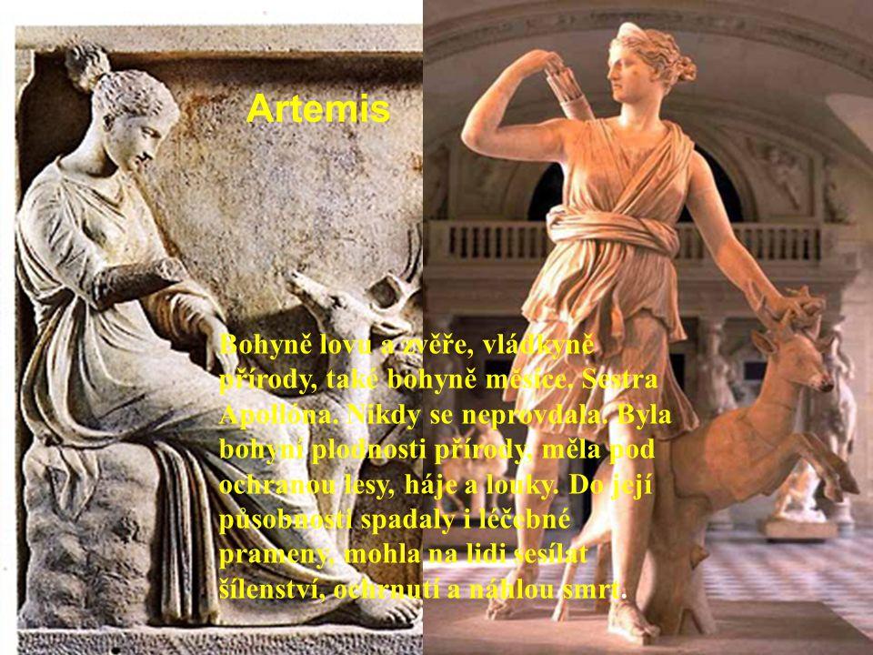 Artemis Bohyně lovu a zvěře, vládkyně přírody, také bohyně měsíce. Sestra Apollóna. Nikdy se neprovdala. Byla bohyní plodnosti přírody, měla pod ochra