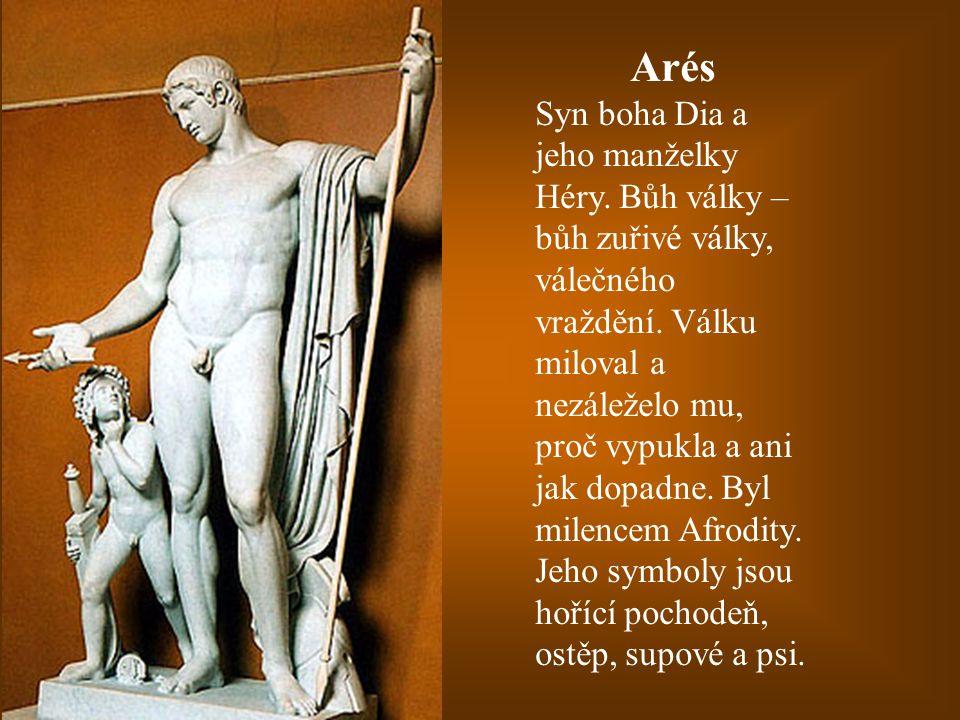 Arés Syn boha Dia a jeho manželky Héry. Bůh války – bůh zuřivé války, válečného vraždění. Válku miloval a nezáleželo mu, proč vypukla a ani jak dopadn
