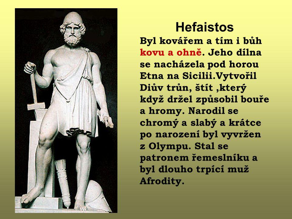 Hefaistos Byl kovářem a tím i bůh kovu a ohně. Jeho dílna se nacházela pod horou Etna na Sicilii.Vytvořil Diův trůn, štít,který když držel způsobil bo